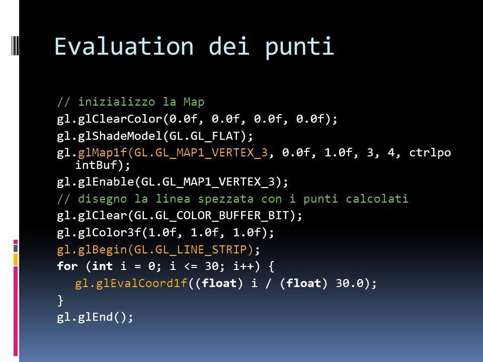 Evaluation dei punti // inizializzo la Map gl.glClearColor(0.0f, 0.0f, 0.0f, 0.0f); gl.glShadeModel(GL.GL_FLAT); gl.glMap1f(GL.GL_MAP1_VERTEX_3, 0.0f,