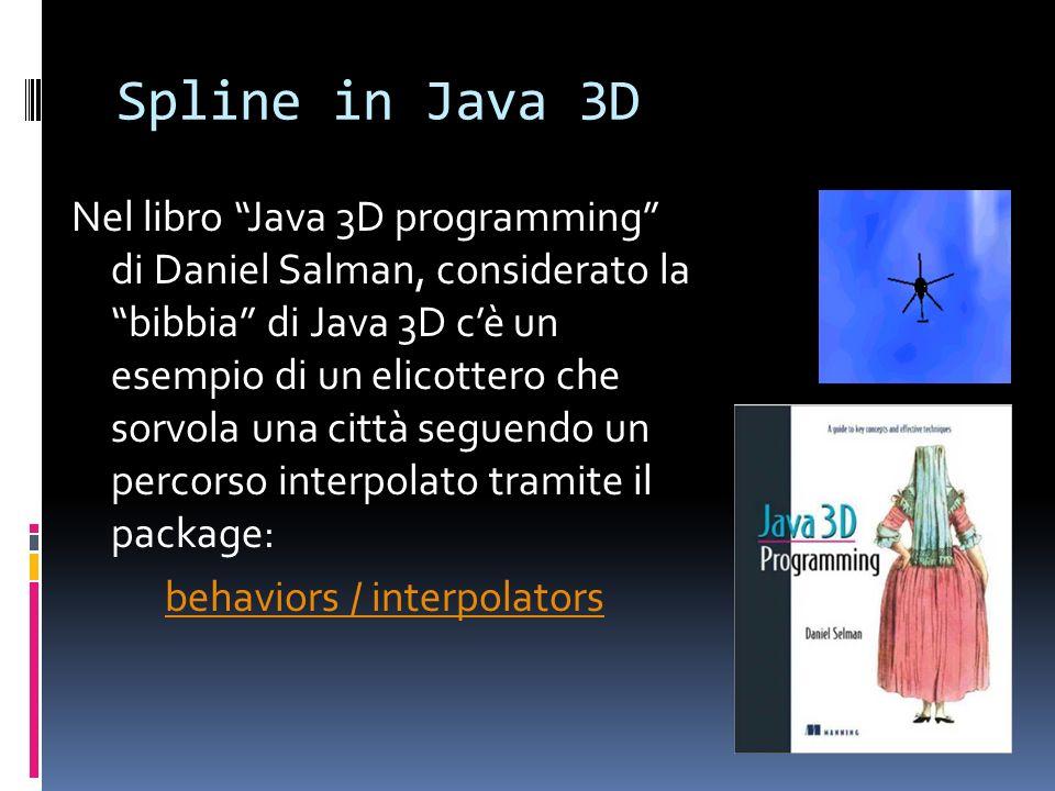 Spline in Java 3D Nel libro Java 3D programming di Daniel Salman, considerato la bibbia di Java 3D cè un esempio di un elicottero che sorvola una citt