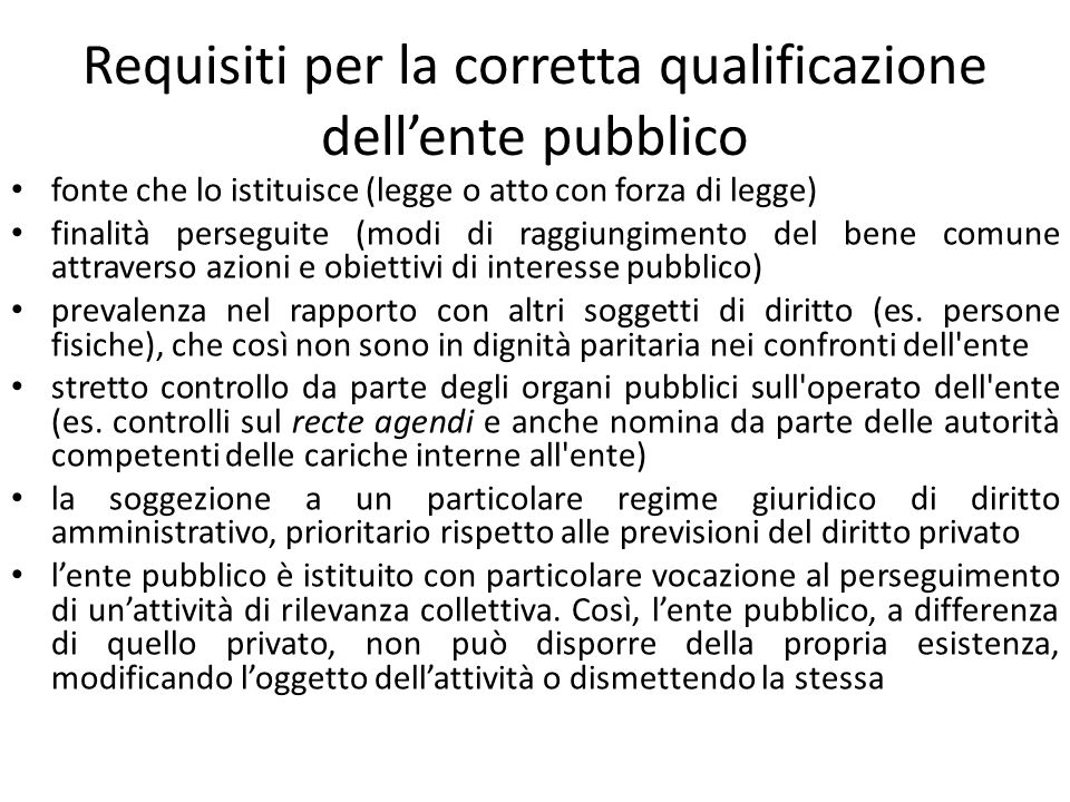 Requisiti per la corretta qualificazione dellente pubblico fonte che lo istituisce (legge o atto con forza di legge) finalità perseguite (modi di ragg