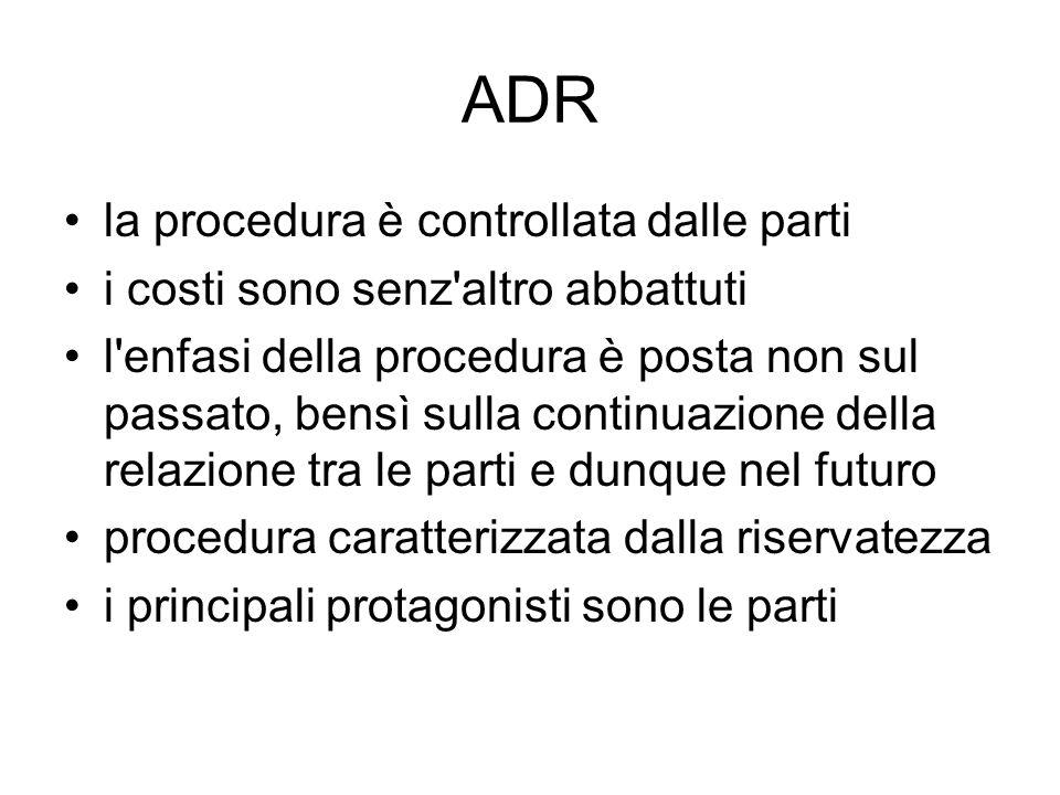 ADR la procedura è controllata dalle parti i costi sono senz'altro abbattuti l'enfasi della procedura è posta non sul passato, bensì sulla continuazio
