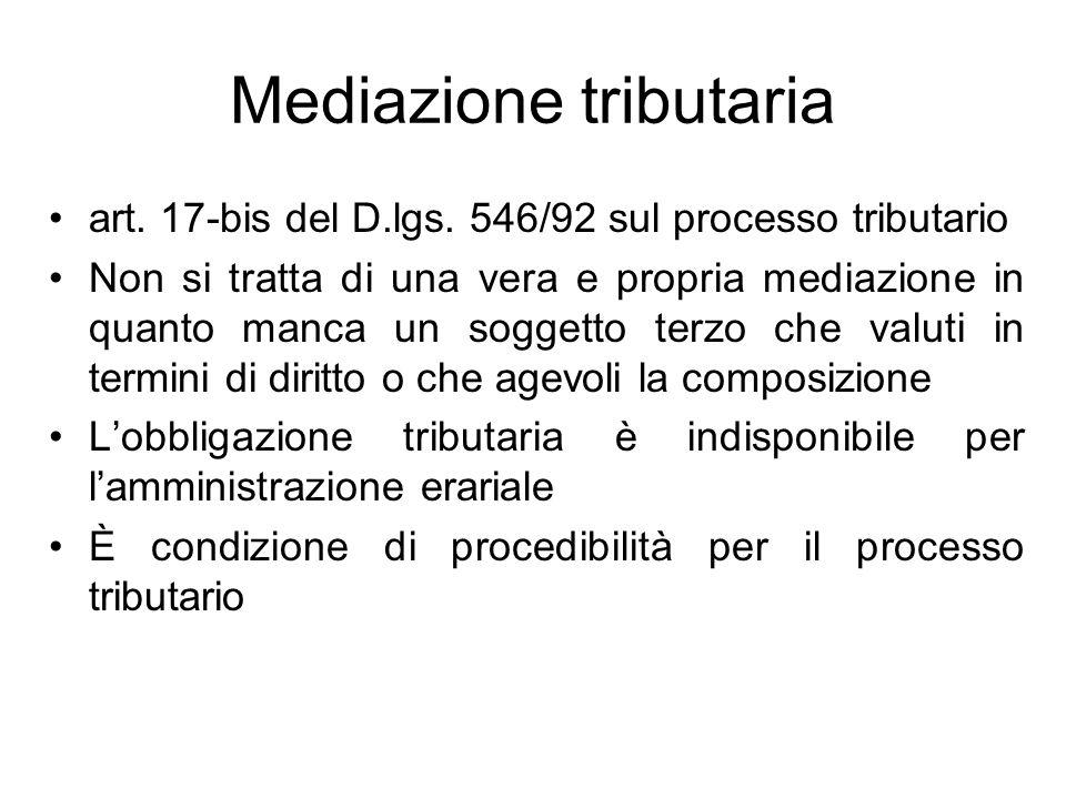 Mediazione tributaria art. 17-bis del D.lgs. 546/92 sul processo tributario Non si tratta di una vera e propria mediazione in quanto manca un soggetto