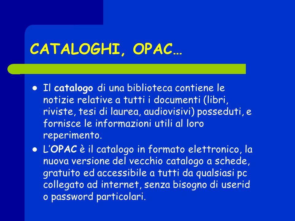 CATALOGHI, OPAC… Il catalogo di una biblioteca contiene le notizie relative a tutti i documenti (libri, riviste, tesi di laurea, audiovisivi) posseduti, e fornisce le informazioni utili al loro reperimento.