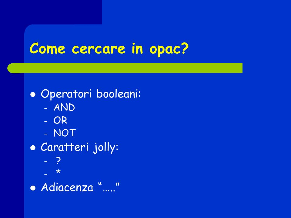 Come cercare in opac? Operatori booleani: – AND – OR – NOT Caratteri jolly: – ? – * Adiacenza …..