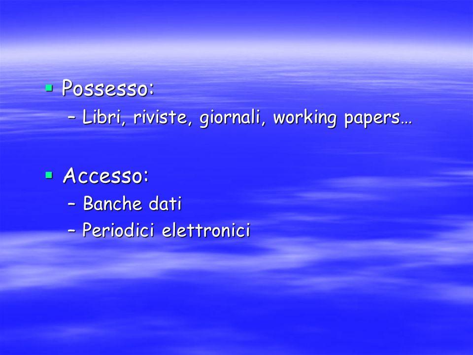Possesso: Possesso: –Libri, riviste, giornali, working papers… Accesso: Accesso: –Banche dati –Periodici elettronici