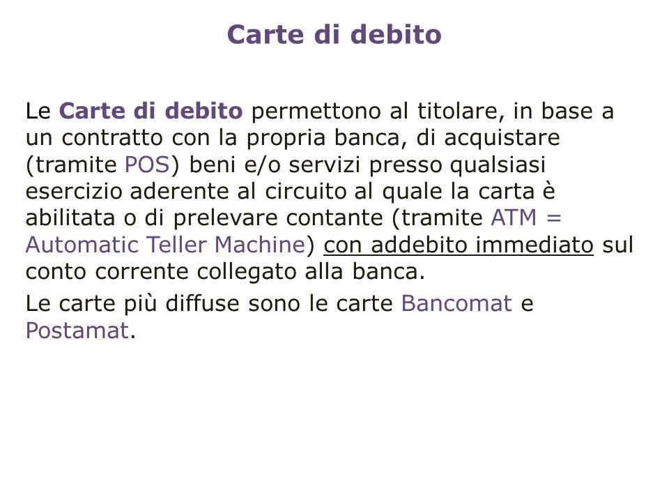 Carte di debito Le Carte di debito permettono al titolare, in base a un contratto con la propria banca, di acquistare (tramite POS) beni e/o servizi p