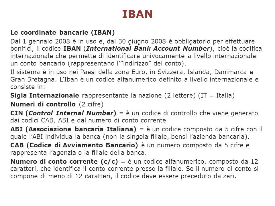 IBAN Le coordinate bancarie (IBAN) Dal 1 gennaio 2008 è in uso e, dal 30 giugno 2008 è obbligatorio per effettuare bonifici, il codice IBAN (Internati