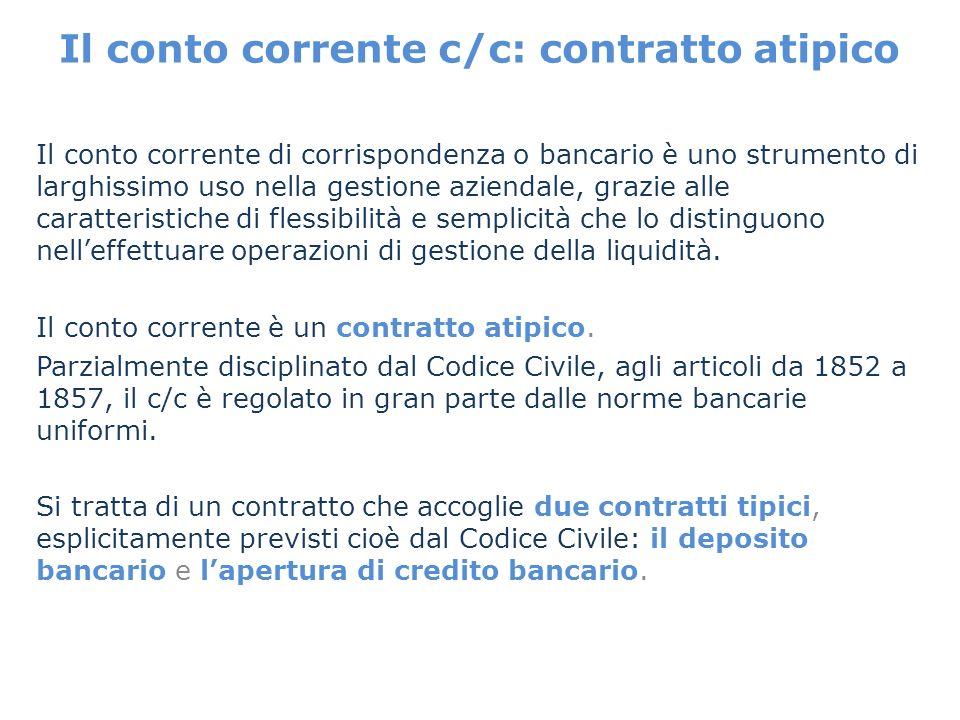 Il conto corrente c/c: contratto atipico Il conto corrente di corrispondenza o bancario è uno strumento di larghissimo uso nella gestione aziendale, g