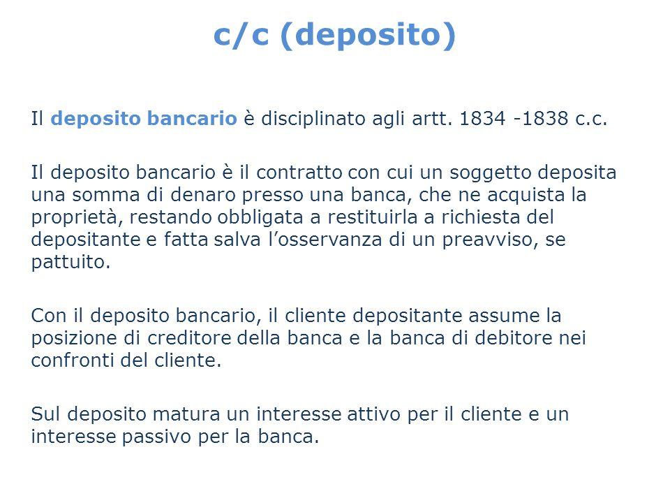 c/c (deposito) Il deposito bancario è disciplinato agli artt. 1834 -1838 c.c. Il deposito bancario è il contratto con cui un soggetto deposita una som