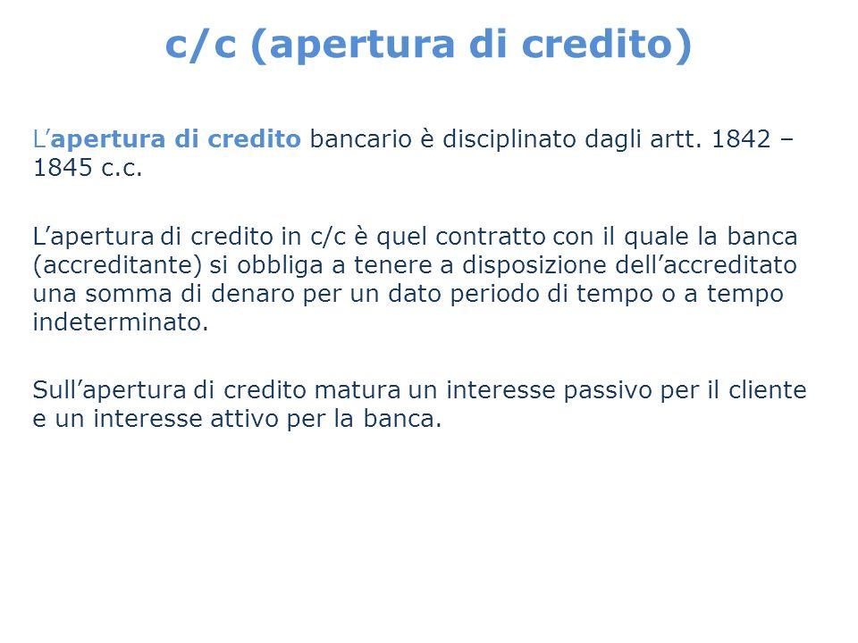 c/c (apertura di credito) Lapertura di credito bancario è disciplinato dagli artt. 1842 – 1845 c.c. Lapertura di credito in c/c è quel contratto con i