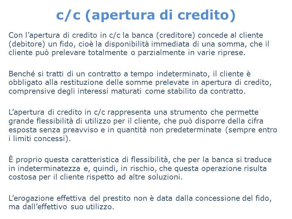 c/c (apertura di credito) Con lapertura di credito in c/c la banca (creditore) concede al cliente (debitore) un fido, cioè la disponibilità immediata