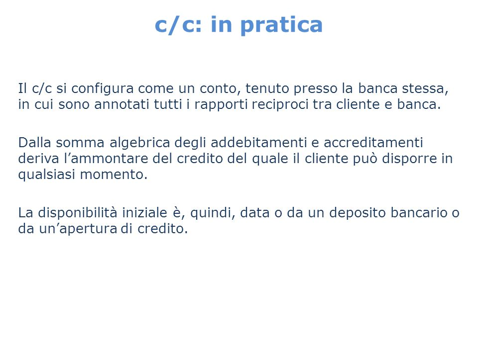 c/c: in pratica Il c/c si configura come un conto, tenuto presso la banca stessa, in cui sono annotati tutti i rapporti reciproci tra cliente e banca.
