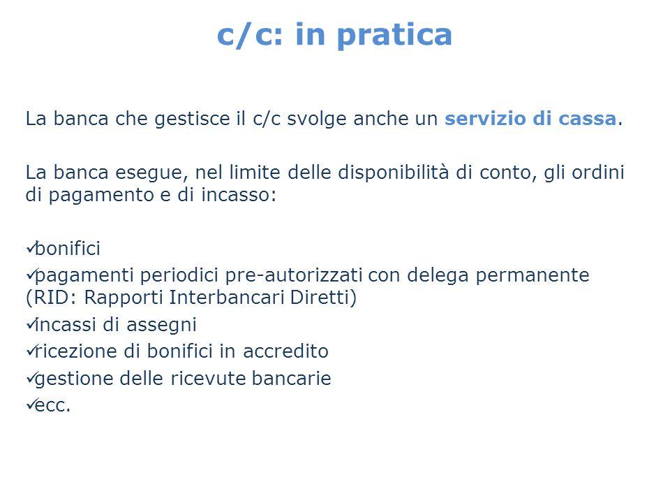 c/c: in pratica La banca che gestisce il c/c svolge anche un servizio di cassa. La banca esegue, nel limite delle disponibilità di conto, gli ordini d