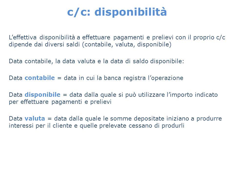 c/c: disponibilità Leffettiva disponibilità a effettuare pagamenti e prelievi con il proprio c/c dipende dai diversi saldi (contabile, valuta, disponi