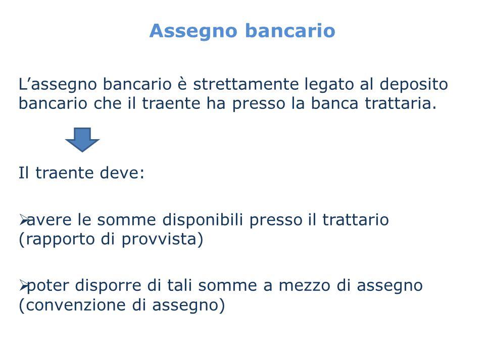 Assegno bancario Lassegno bancario è strettamente legato al deposito bancario che il traente ha presso la banca trattaria. Il traente deve: avere le s