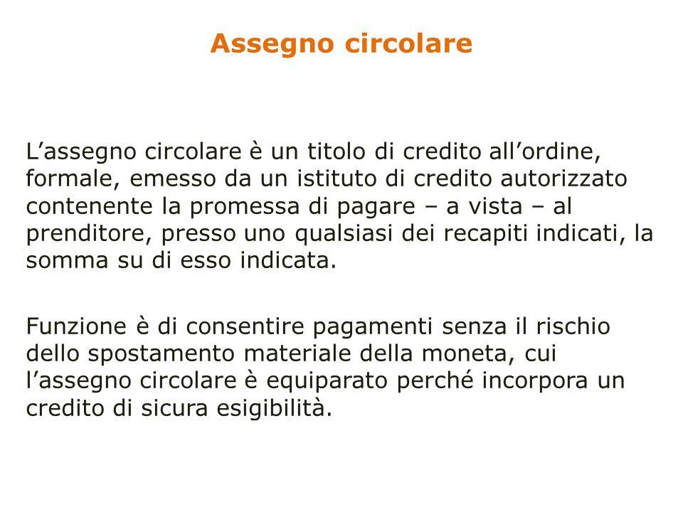 Assegno circolare Lassegno circolare è un titolo di credito allordine, formale, emesso da un istituto di credito autorizzato contenente la promessa di