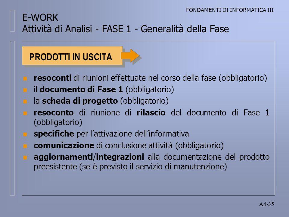 FONDAMENTI DI INFORMATICA III A4-35 PRODOTTI IN USCITA n resoconti di riunioni effettuate nel corso della fase (obbligatorio) n il documento di Fase 1 (obbligatorio) n la scheda di progetto (obbligatorio) n resoconto di riunione di rilascio del documento di Fase 1 (obbligatorio) n specifiche per lattivazione dellinformativa n comunicazione di conclusione attività (obbligatorio) n aggiornamenti/integrazioni alla documentazione del prodotto preesistente (se è previsto il servizio di manutenzione) E-WORK Attività di Analisi - FASE 1 - Generalità della Fase