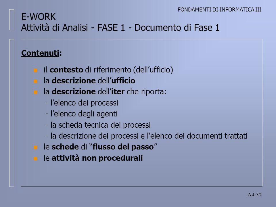 FONDAMENTI DI INFORMATICA III A4-37 Contenuti: n il contesto di riferimento (dellufficio) n la descrizione dellufficio n la descrizione delliter che riporta: - lelenco dei processi - lelenco degli agenti - la scheda tecnica dei processi - la descrizione dei processi e lelenco dei documenti trattati n le schede di flusso del passo n le attività non procedurali E-WORK Attività di Analisi - FASE 1 - Documento di Fase 1