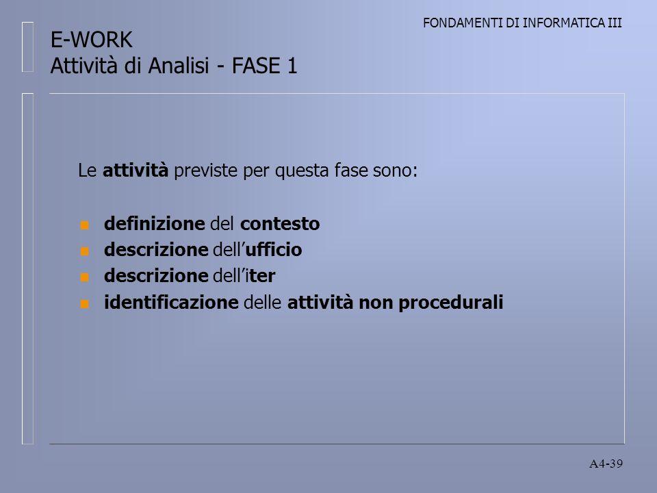 FONDAMENTI DI INFORMATICA III A4-39 Le attività previste per questa fase sono: n definizione del contesto n descrizione dellufficio n descrizione delliter n identificazione delle attività non procedurali E-WORK Attività di Analisi - FASE 1