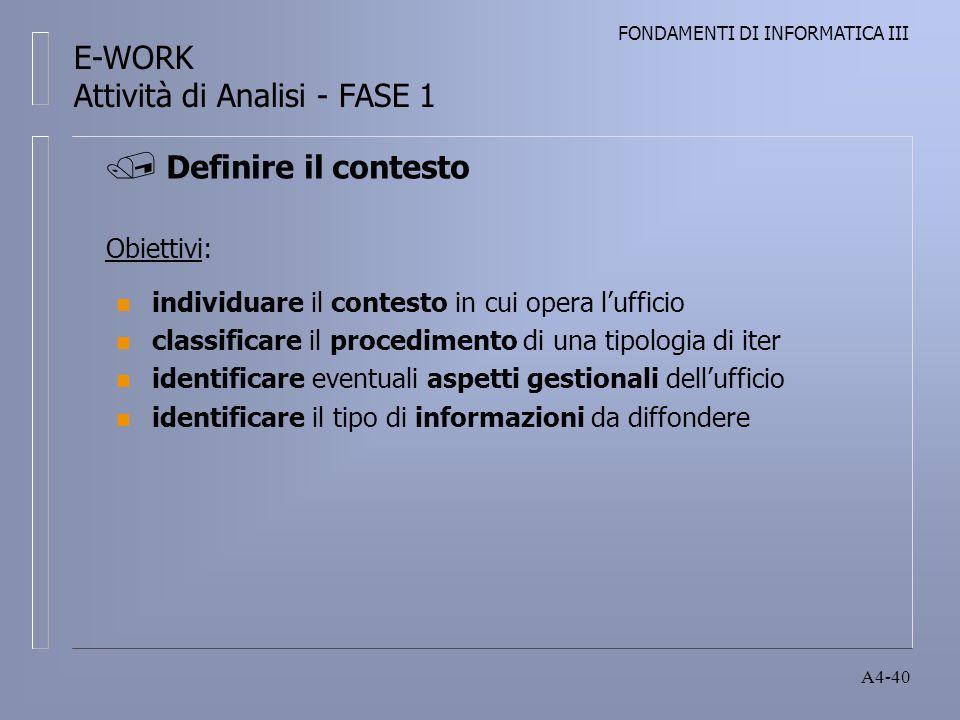 FONDAMENTI DI INFORMATICA III A4-40 Obiettivi: n individuare il contesto in cui opera lufficio n classificare il procedimento di una tipologia di iter n identificare eventuali aspetti gestionali dellufficio n identificare il tipo di informazioni da diffondere Definire il contesto E-WORK Attività di Analisi - FASE 1