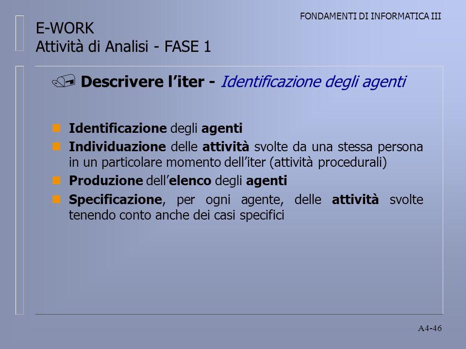 FONDAMENTI DI INFORMATICA III A4-46 nIdentificazione degli agenti nIndividuazione delle attività svolte da una stessa persona in un particolare momento delliter (attività procedurali) nProduzione dellelenco degli agenti nSpecificazione, per ogni agente, delle attività svolte tenendo conto anche dei casi specifici Descrivere liter - Identificazione degli agenti E-WORK Attività di Analisi - FASE 1