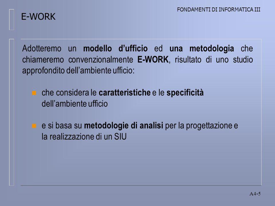 FONDAMENTI DI INFORMATICA III A4-5 n che considera le caratteristiche e le specificità dellambiente ufficio n e si basa su metodologie di analisi per la progettazione e la realizzazione di un SIU Adotteremo un modello dufficio ed una metodologia che chiameremo convenzionalmente E-WORK, risultato di uno studio approfondito dellambiente ufficio: E-WORK