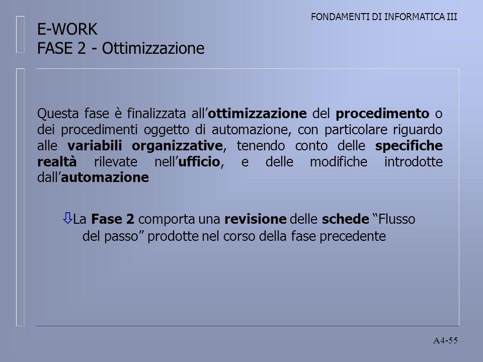 FONDAMENTI DI INFORMATICA III A4-55 Questa fase è finalizzata allottimizzazione del procedimento o dei procedimenti oggetto di automazione, con particolare riguardo alle variabili organizzative, tenendo conto delle specifiche realtà rilevate nellufficio, e delle modifiche introdotte dallautomazione La Fase 2 comporta una revisione delle schede Flusso del passo prodotte nel corso della fase precedente E-WORK FASE 2 - Ottimizzazione