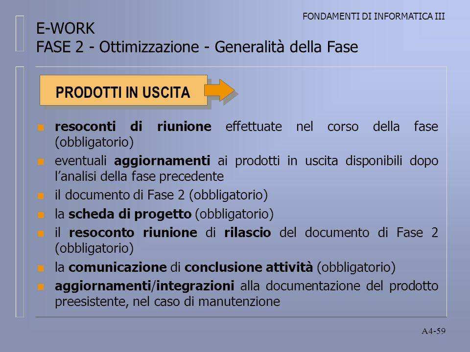 FONDAMENTI DI INFORMATICA III A4-59 PRODOTTI IN USCITA n resoconti di riunione effettuate nel corso della fase (obbligatorio) n eventuali aggiornamenti ai prodotti in uscita disponibili dopo lanalisi della fase precedente n il documento di Fase 2 (obbligatorio) n la scheda di progetto (obbligatorio) n il resoconto riunione di rilascio del documento di Fase 2 (obbligatorio) n la comunicazione di conclusione attività (obbligatorio) n aggiornamenti/integrazioni alla documentazione del prodotto preesistente, nel caso di manutenzione E-WORK FASE 2 - Ottimizzazione - Generalità della Fase