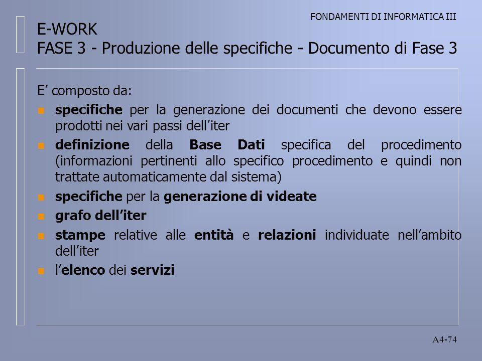 FONDAMENTI DI INFORMATICA III A4-74 E composto da: n specifiche per la generazione dei documenti che devono essere prodotti nei vari passi delliter n definizione della Base Dati specifica del procedimento (informazioni pertinenti allo specifico procedimento e quindi non trattate automaticamente dal sistema) n specifiche per la generazione di videate n grafo delliter n stampe relative alle entità e relazioni individuate nellambito delliter n lelenco dei servizi E-WORK FASE 3 - Produzione delle specifiche - Documento di Fase 3