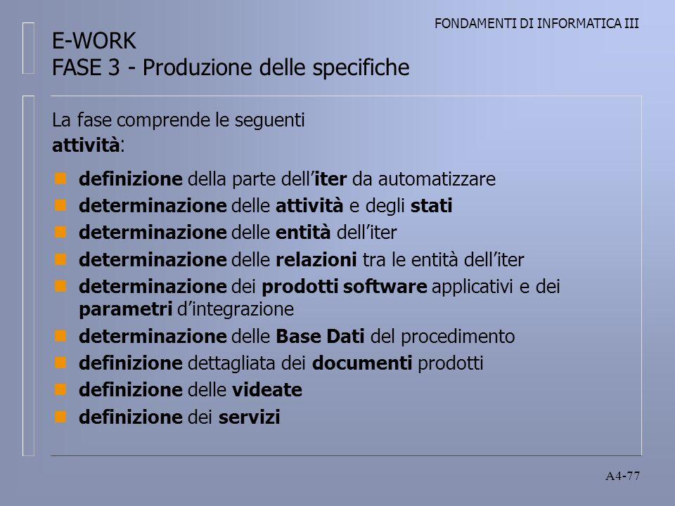 FONDAMENTI DI INFORMATICA III A4-77 La fase comprende le seguenti attività : ndefinizione della parte delliter da automatizzare ndeterminazione delle attività e degli stati ndeterminazione delle entità delliter ndeterminazione delle relazioni tra le entità delliter ndeterminazione dei prodotti software applicativi e dei parametri dintegrazione ndeterminazione delle Base Dati del procedimento ndefinizione dettagliata dei documenti prodotti ndefinizione delle videate ndefinizione dei servizi E-WORK FASE 3 - Produzione delle specifiche