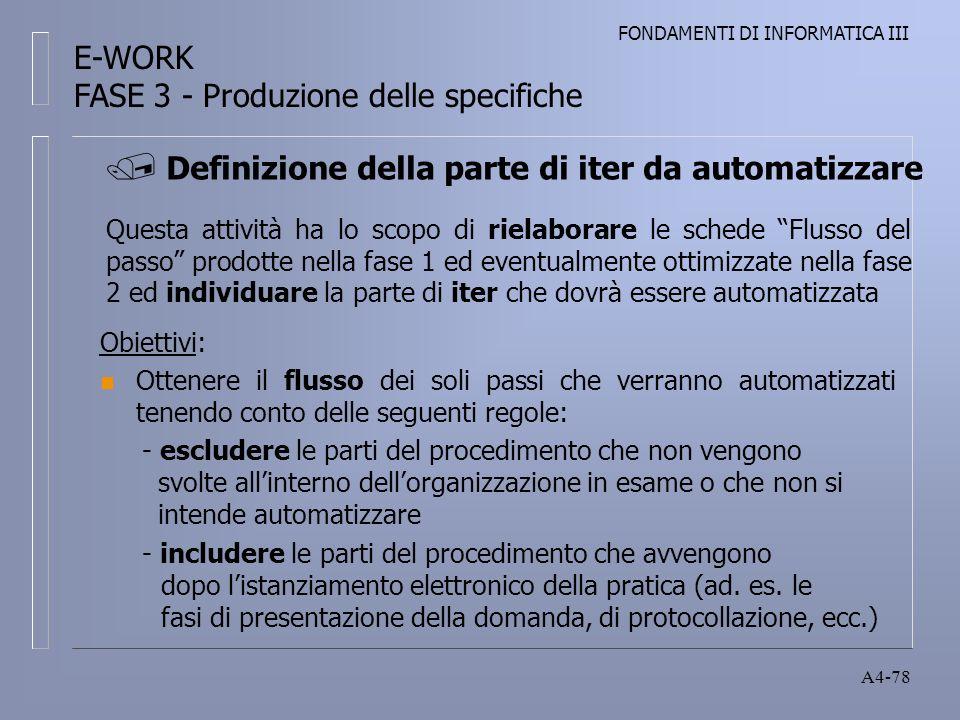 FONDAMENTI DI INFORMATICA III A4-78 Questa attività ha lo scopo di rielaborare le schede Flusso del passo prodotte nella fase 1 ed eventualmente ottimizzate nella fase 2 ed individuare la parte di iter che dovrà essere automatizzata Obiettivi: n Ottenere il flusso dei soli passi che verranno automatizzati tenendo conto delle seguenti regole: - escludere le parti del procedimento che non vengono svolte allinterno dellorganizzazione in esame o che non si intende automatizzare - includere le parti del procedimento che avvengono dopo listanziamento elettronico della pratica (ad.