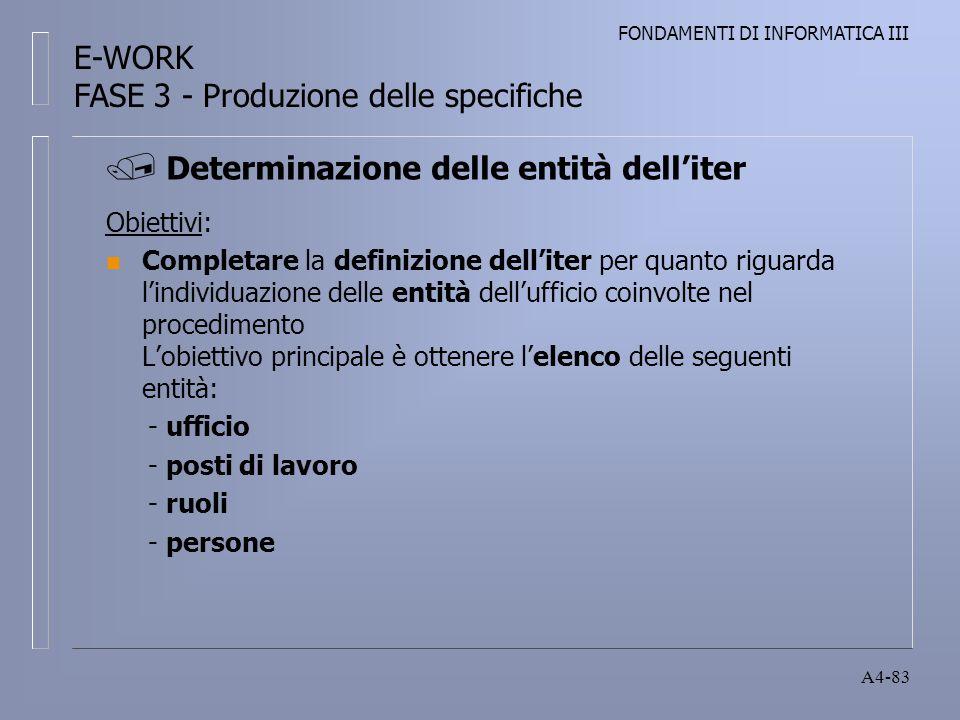 FONDAMENTI DI INFORMATICA III A4-83 Obiettivi: n Completare la definizione delliter per quanto riguarda lindividuazione delle entità dellufficio coinvolte nel procedimento Lobiettivo principale è ottenere lelenco delle seguenti entità: - ufficio - posti di lavoro - ruoli - persone Determinazione delle entità delliter E-WORK FASE 3 - Produzione delle specifiche