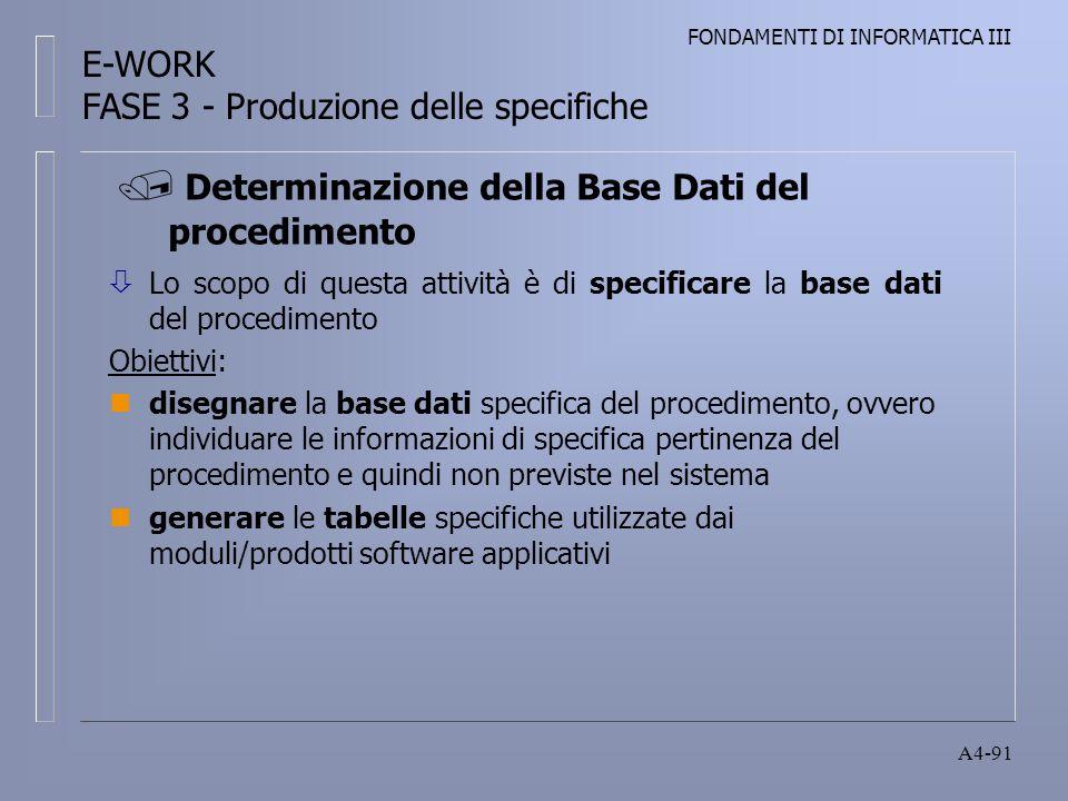 FONDAMENTI DI INFORMATICA III A4-91 ò Lo scopo di questa attività è di specificare la base dati del procedimento Obiettivi: ndisegnare la base dati specifica del procedimento, ovvero individuare le informazioni di specifica pertinenza del procedimento e quindi non previste nel sistema ngenerare le tabelle specifiche utilizzate dai moduli/prodotti software applicativi Determinazione della Base Dati del procedimento E-WORK FASE 3 - Produzione delle specifiche