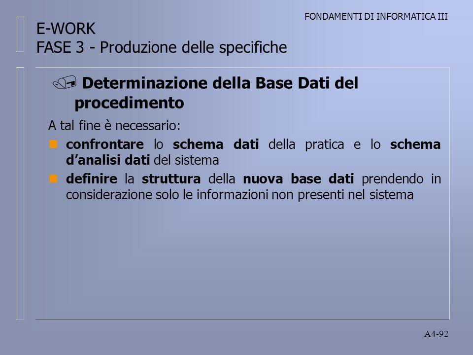 FONDAMENTI DI INFORMATICA III A4-92 A tal fine è necessario: nconfrontare lo schema dati della pratica e lo schema danalisi dati del sistema ndefinire la struttura della nuova base dati prendendo in considerazione solo le informazioni non presenti nel sistema Determinazione della Base Dati del procedimento E-WORK FASE 3 - Produzione delle specifiche