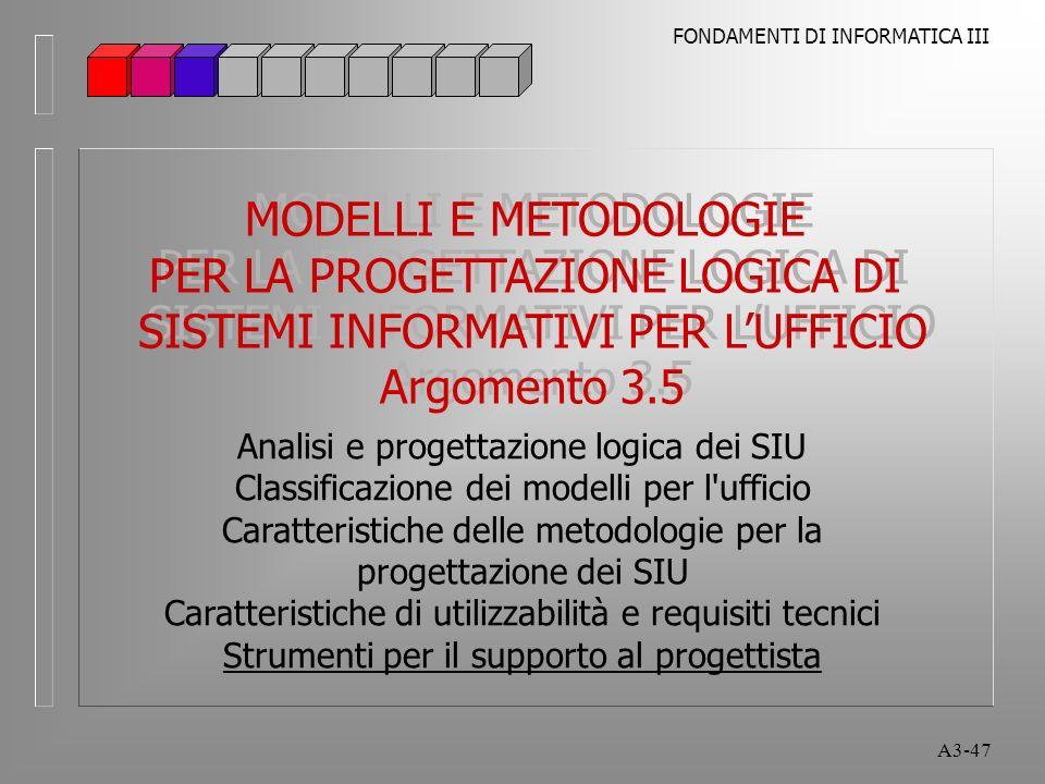 FONDAMENTI DI INFORMATICA III A3-47 MODELLI E METODOLOGIE PER LA PROGETTAZIONE LOGICA DI SISTEMI INFORMATIVI PER LUFFICIO Argomento 3.5 MODELLI E METODOLOGIE PER LA PROGETTAZIONE LOGICA DI SISTEMI INFORMATIVI PER LUFFICIO Argomento 3.5 Analisi e progettazione logica dei SIU Classificazione dei modelli per l ufficio Caratteristiche delle metodologie per la progettazione dei SIU Caratteristiche di utilizzabilità e requisiti tecnici Strumenti per il supporto al progettista