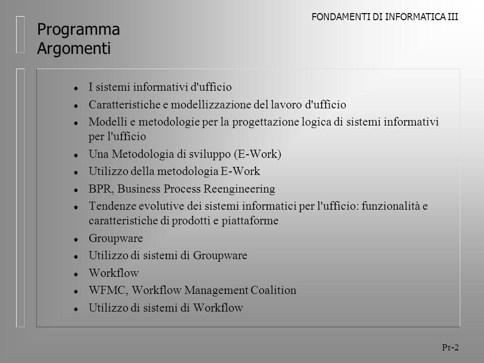 FONDAMENTI DI INFORMATICA III Pr-13 Programma Argomenti Utilizzo di sistemi di Workflow l Casi di studio l Sistema di Workflow (Transaction-based), modalità di progettazione ed utilizzo, dimostrazione del funzionamento on site l Progetto di un workflow, dal risultato della metodologia alla definizione del workflow, strumento autore l Sistema di Workflow (Ad hoc) come estensione del Groupware, dimostrazione del funzionamento