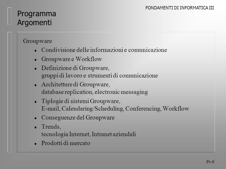 FONDAMENTI DI INFORMATICA III Pr-9 Programma Argomenti Utilizzo di sistemi di Groupware l Casi di studio l Caratteristiche del lavoro di gruppo (workgroup) l Sistema di Groupware, modalità di funzionamento l Mailing l Gestione Folder l Scheduling l Gestione Contatti l Gestione Task l Esercitazioni l Simulazione di un lavoro di gruppo