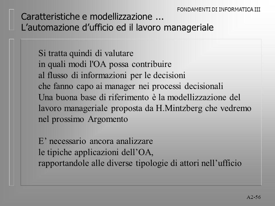 FONDAMENTI DI INFORMATICA III A2-56 Caratteristiche e modellizzazione... Lautomazione dufficio ed il lavoro manageriale Si tratta quindi di valutare i