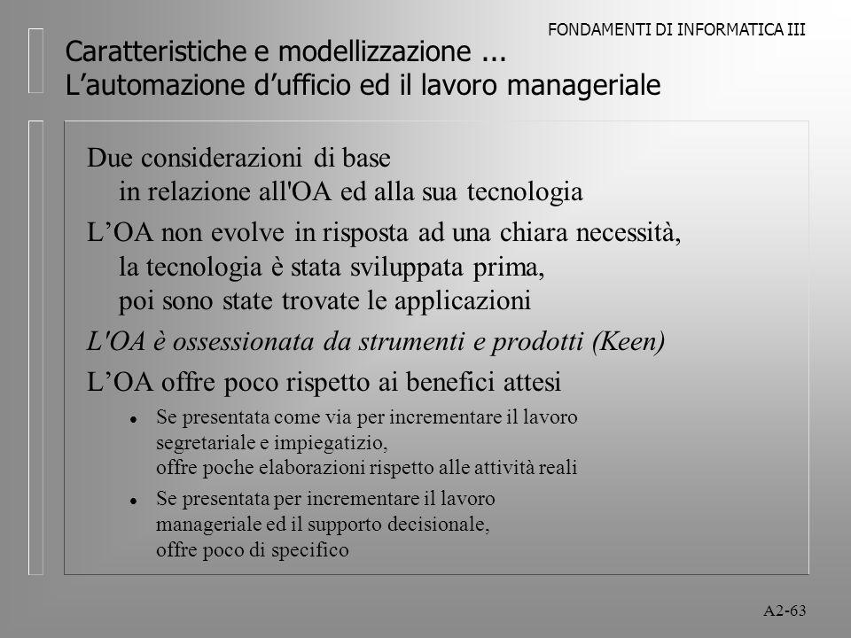 FONDAMENTI DI INFORMATICA III A2-63 Caratteristiche e modellizzazione... Lautomazione dufficio ed il lavoro manageriale Due considerazioni di base in