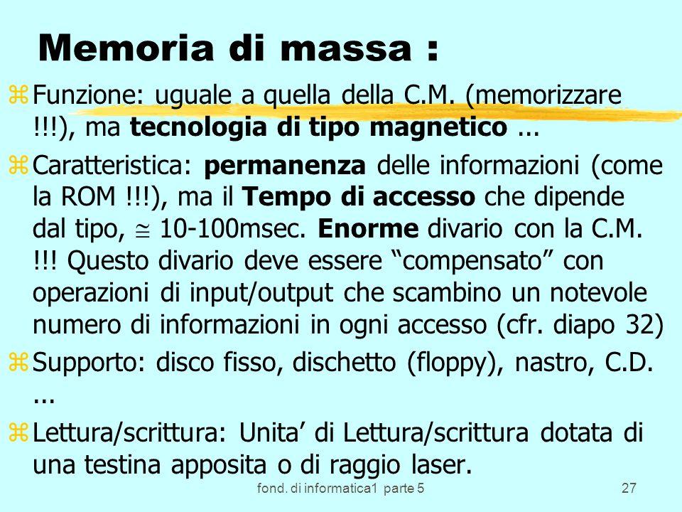 fond. di informatica1 parte 527 Memoria di massa : zFunzione: uguale a quella della C.M.