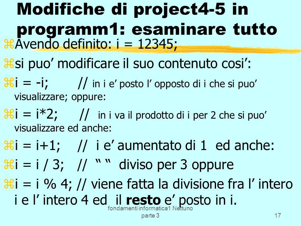 fondamenti informatica1 Nettuno parte 317 Modifiche di project4-5 in programm1: esaminare tutto zAvendo definito: i = 12345; zsi puo modificare il suo contenuto cosi: zi = -i; // in i e posto l opposto di i che si puo visualizzare; oppure: zi = i*2; // in i va il prodotto di i per 2 che si puo visualizzare ed anche: zi = i+1; // i e aumentato di 1 ed anche: zi = i / 3; // diviso per 3 oppure zi = i % 4; // viene fatta la divisione fra l intero i e l intero 4 ed il resto e posto in i.