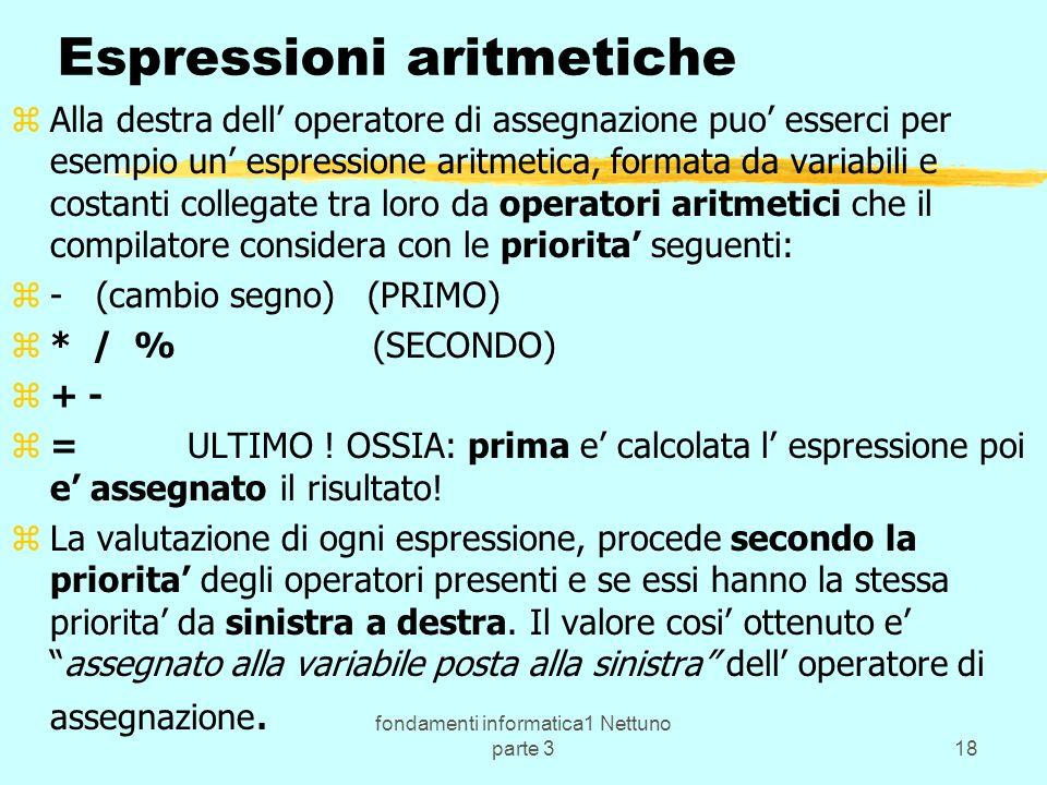 fondamenti informatica1 Nettuno parte 318 Espressioni aritmetiche zAlla destra dell operatore di assegnazione puo esserci per esempio un espressione aritmetica, formata da variabili e costanti collegate tra loro da operatori aritmetici che il compilatore considera con le priorita seguenti: z- (cambio segno) (PRIMO) z* / % (SECONDO) z+ - z= ULTIMO .