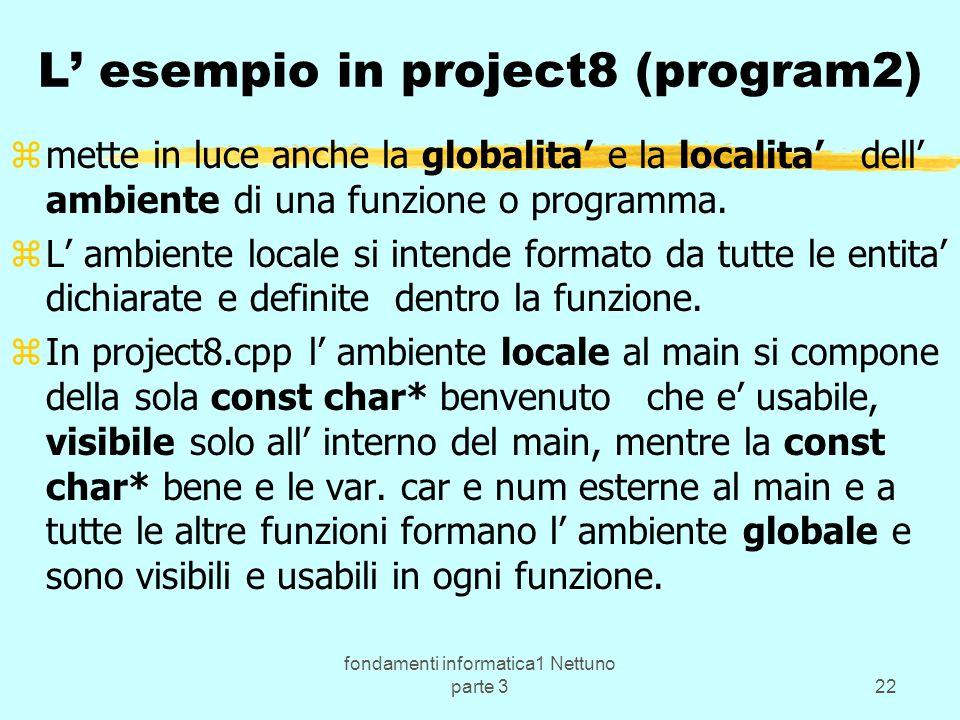 fondamenti informatica1 Nettuno parte 322 L esempio in project8 (program2) zmette in luce anche la globalita e la localita dell ambiente di una funzione o programma.