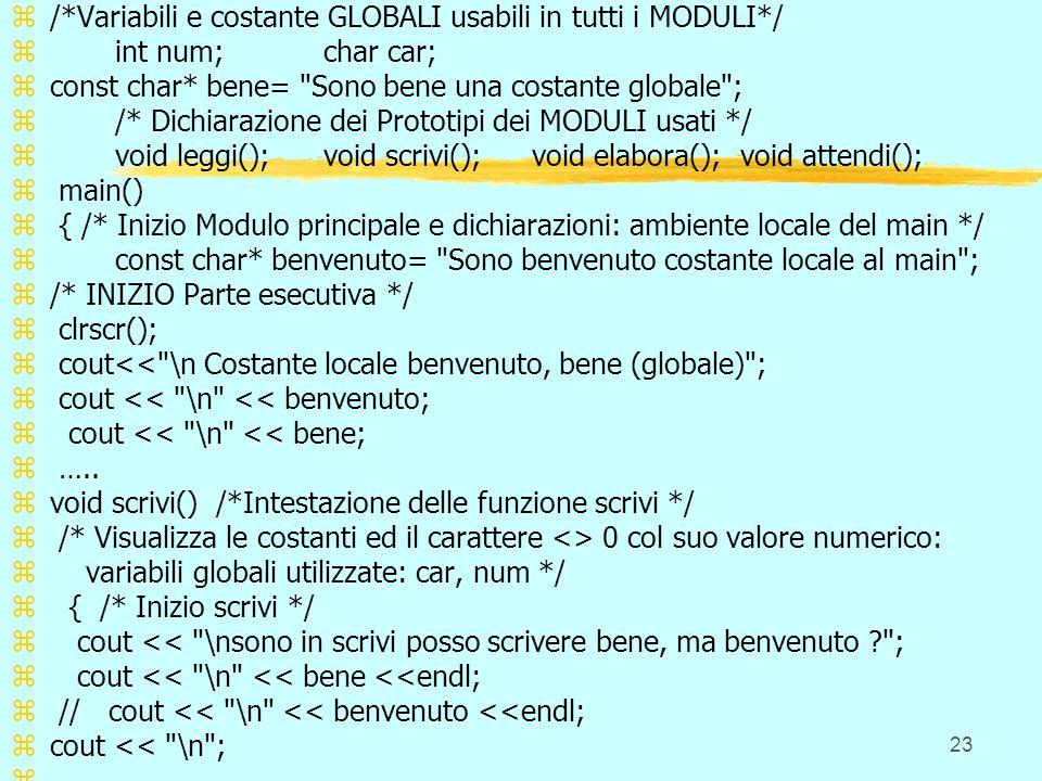 23 z/*Variabili e costante GLOBALI usabili in tutti i MODULI*/ zint num;char car; zconst char* bene= Sono bene una costante globale ; z/* Dichiarazione dei Prototipi dei MODULI usati */ zvoid leggi();void scrivi();void elabora();void attendi(); z main() z { /* Inizio Modulo principale e dichiarazioni: ambiente locale del main */ zconst char* benvenuto= Sono benvenuto costante locale al main ; z/* INIZIO Parte esecutiva */ z clrscr(); z cout<< \n Costante locale benvenuto, bene (globale) ; z cout << \n << benvenuto; z cout << \n << bene; z …..