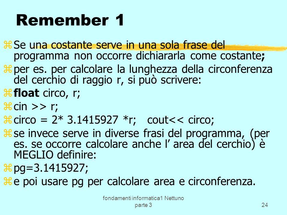 fondamenti informatica1 Nettuno parte 324 Remember 1 zSe una costante serve in una sola frase del programma non occorre dichiararla come costante; zper es.