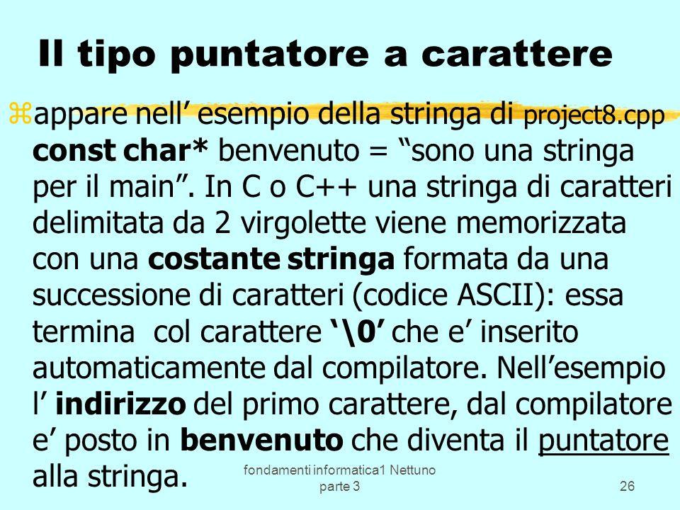 fondamenti informatica1 Nettuno parte 326 Il tipo puntatore a carattere zappare nell esempio della stringa di project8.cpp const char* benvenuto = sono una stringa per il main.