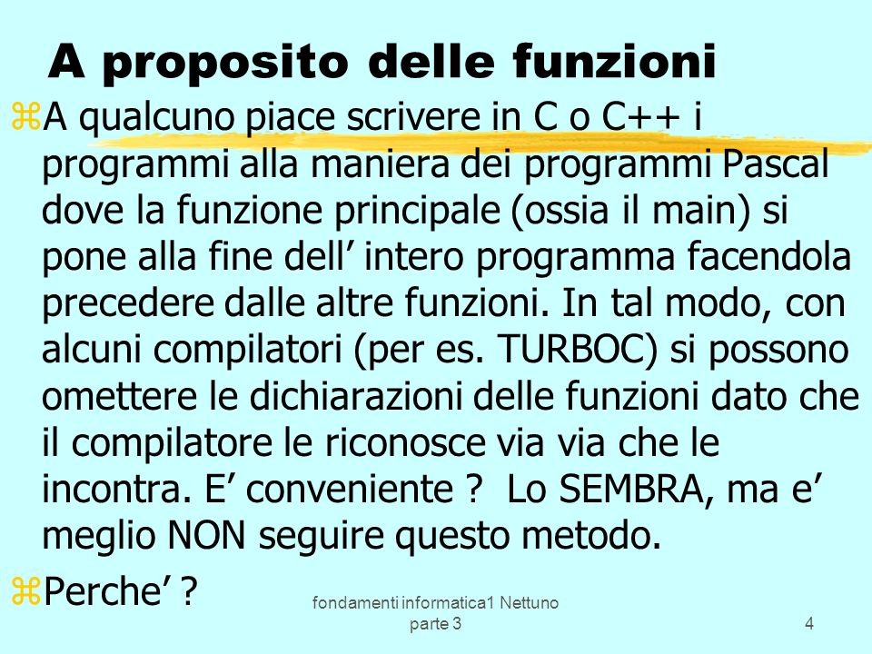 fondamenti informatica1 Nettuno parte 34 A proposito delle funzioni zA qualcuno piace scrivere in C o C++ i programmi alla maniera dei programmi Pascal dove la funzione principale (ossia il main) si pone alla fine dell intero programma facendola precedere dalle altre funzioni.