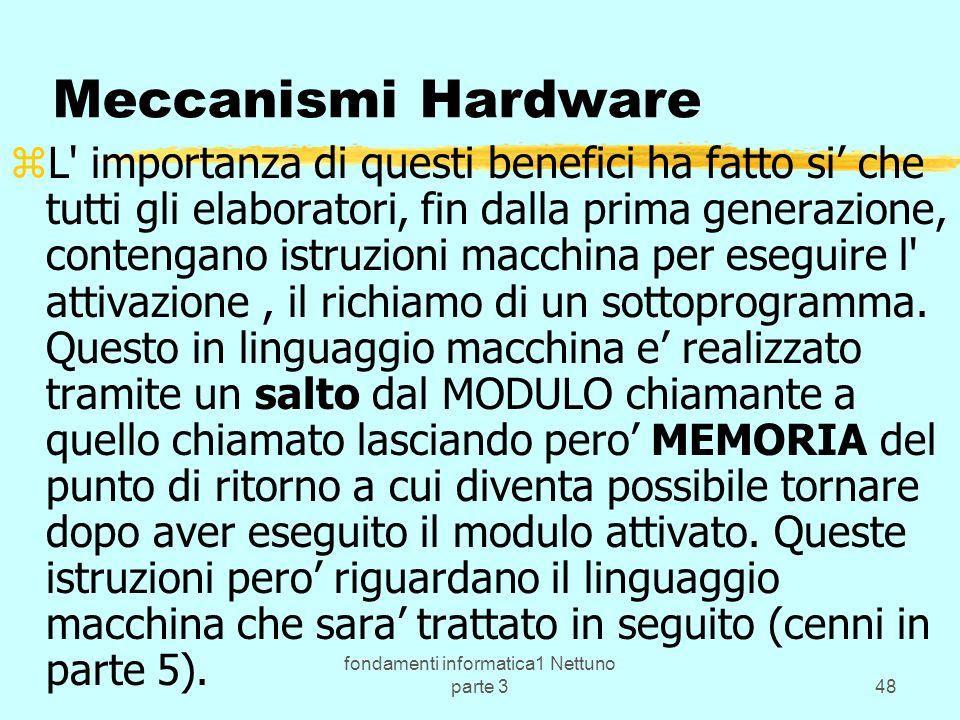 fondamenti informatica1 Nettuno parte 348 Meccanismi Hardware zL importanza di questi benefici ha fatto si che tutti gli elaboratori, fin dalla prima generazione, contengano istruzioni macchina per eseguire l attivazione, il richiamo di un sottoprogramma.