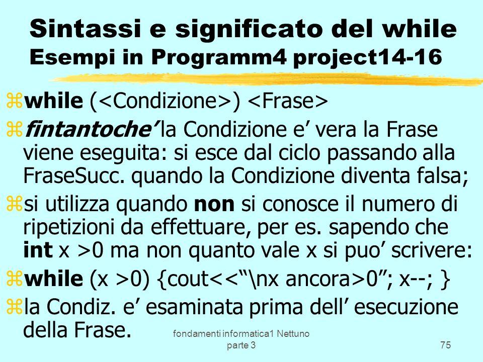fondamenti informatica1 Nettuno parte 375 Sintassi e significato del while Esempi in Programm4 project14-16 zwhile ( ) zfintantoche la Condizione e vera la Frase viene eseguita: si esce dal ciclo passando alla FraseSucc.