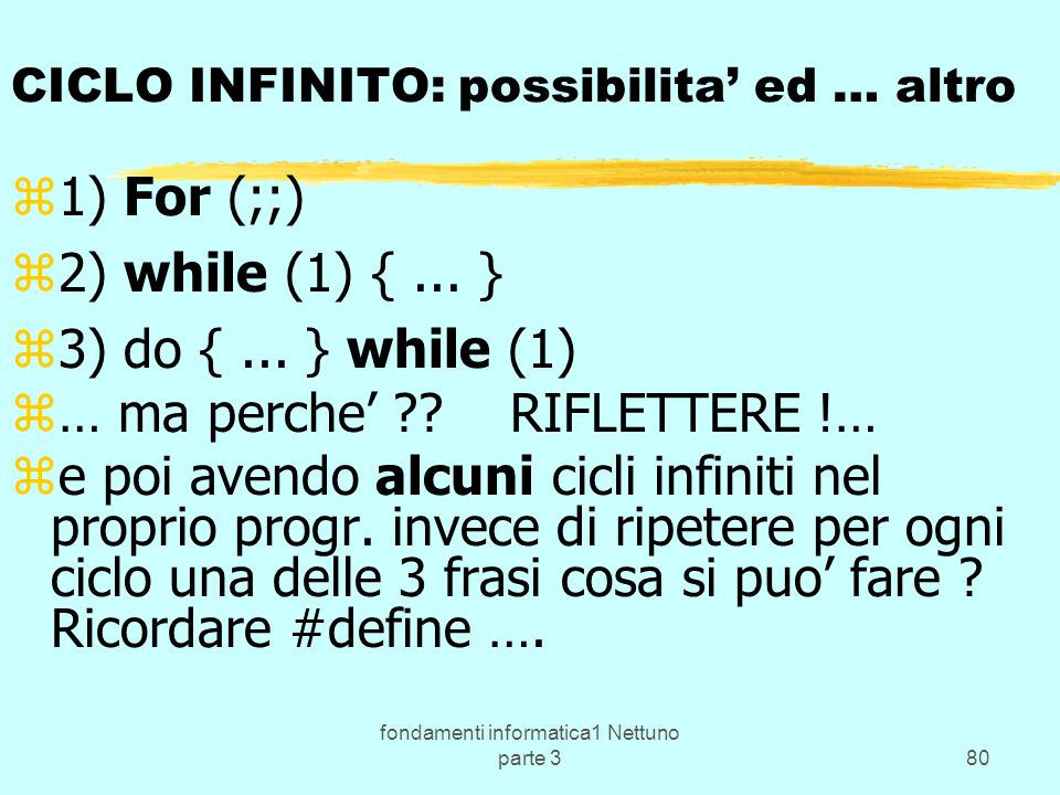 fondamenti informatica1 Nettuno parte 380 CICLO INFINITO: possibilita ed … altro z1) For (;;) z2) while (1) {... } z3) do {... } while (1) z… ma perch