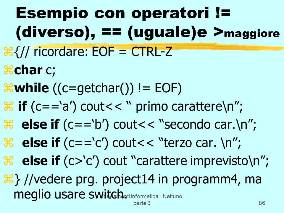 fondamenti informatica1 Nettuno parte 386 Esempio con operatori != (diverso), == (uguale)e > maggiore z{// ricordare: EOF = CTRL-Z zchar c; zwhile ((c=getchar()) != EOF) z if (c==a) cout<< primo carattere\n; z else if (c==b) cout<< secondo car.\n; z else if (c==c) cout<< terzo car.